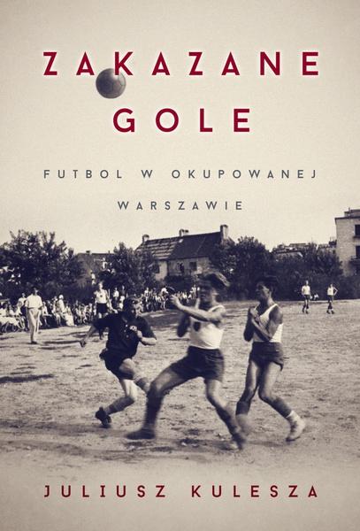 Zakazane gole. Futbol w okupowanej Warszawie
