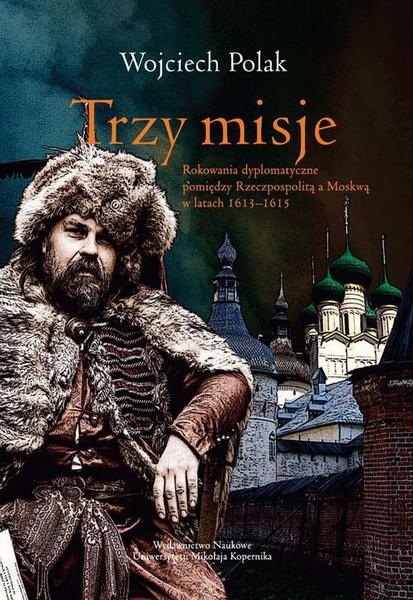 Trzy misje. Rokowanie dyplomatyczne pomiędzy Rzeczypospolitą a Moskwą w latach 1613-1615