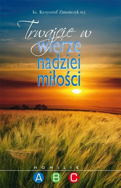 Trwajcie w wierze nadziei miłości. Homilie A B C