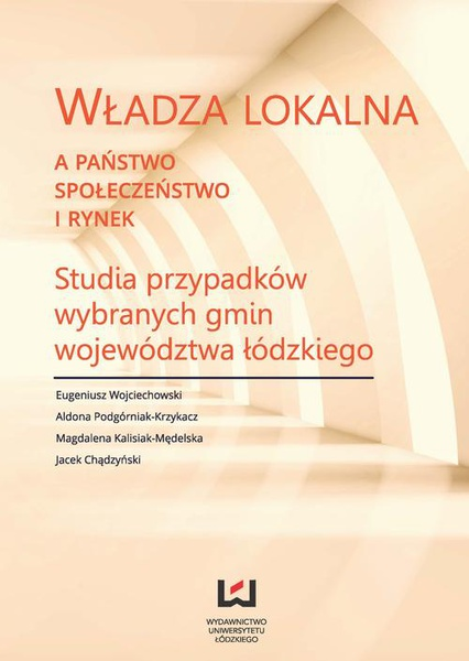Władza lokalna a państwo, społeczeństwo i rynek. Studia przypadków wybranych gmin województwa łódzkiego