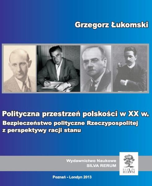 Polityczna przestrzeń polskości w XX wieku. Bezpieczeństwo polityczne Rzeczypospolitej z perspektywy racji stanu