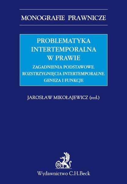 Problematyka intertemporalna w prawie. Zagadnienia podstawowe. Rozstrzygnięcia intertemporalne. Geneza, funkcje, aksjologia