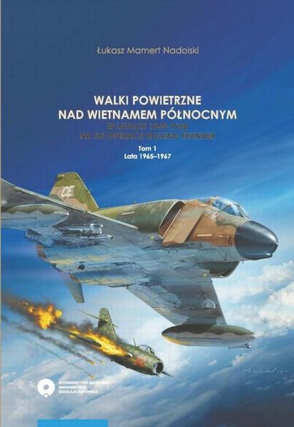 Walki powietrzne nad Wietnamem Północnym w latach 1965-1968 na tle operacji Rolling Thunder. Tom 1: lata 1965-1967