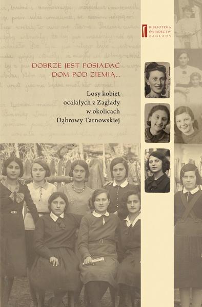 DOBRZE JEST POSIADAĆ DOM POD ZIEMIĄ ... Losy kobiet ocalałych z Zagłady w okolicach Dąbrowy Tarnowskiej