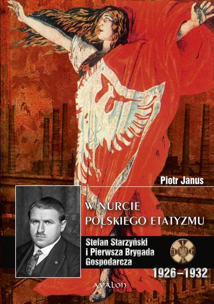 W nurcie polskiego etatyzmu. Stefan Starzyński i Pierwsza Brygada Gospodarcza