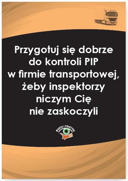 Przygotuj się dobrze do kontroli PIP w firmie transportowej, żeby inspektorzy niczym Cię nie zaskoczyli
