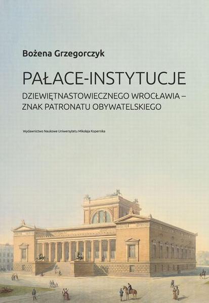 Pałace-instytucje dziewiętnastowiecznego Wrocławia. Znak patronatu obywatelskiego