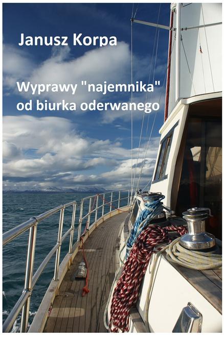 """Wyprawy """"najemnika"""" od biurka oderwanego - Janusz Korpa"""