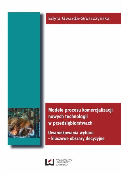 Modele procesu komercjalizacji nowych technologii w przedsiębiorstwach. Uwarunkowania wyboru – kluczowe obszary decyzyjne