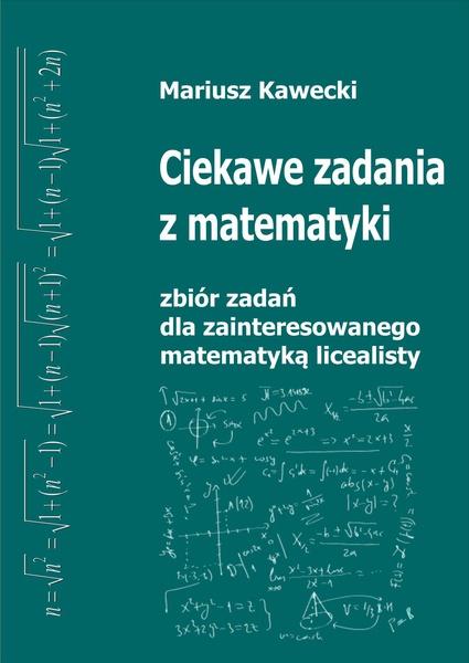 Ciekawe zadania z matematyki. Zbiór dla zainteresowanego matematyką licealisty.