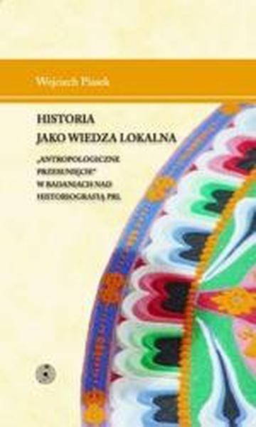 """Historia jako wiedza lokalna. """"Antropologiczne przesunięcie"""" w badaniach nad historiografią PRL"""