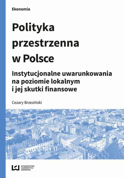 Polityka przestrzenna w Polsce. Instytucjonalne uwarunkowania na poziomie lokalnym i jej skutki finansowe