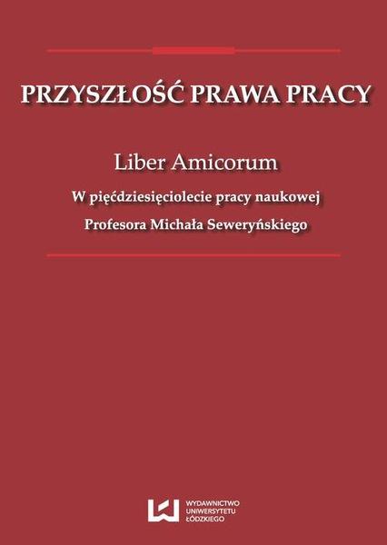 Przyszłość prawa pracy. Liber Amicorum. W pięćdziesięciolecie pracy naukowej Profesora Michała Seweryńskiego