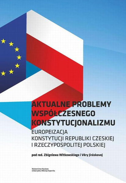 Aktualne problemy współczesnego konstytucjonalizmu. Europeizacja Konstytucji Republiki Czeskiej i Rzeczypospolitej Polskiej