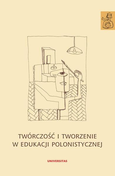 Twórczość i tworzenie w edukacji polonistycznej