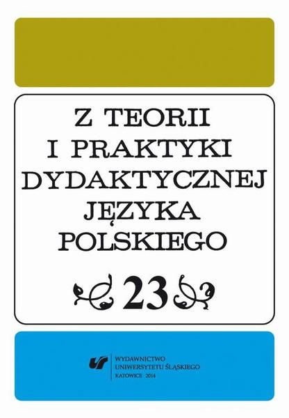 """""""Z Teorii i Praktyki Dydaktycznej Języka Polskiego"""". T. 23"""