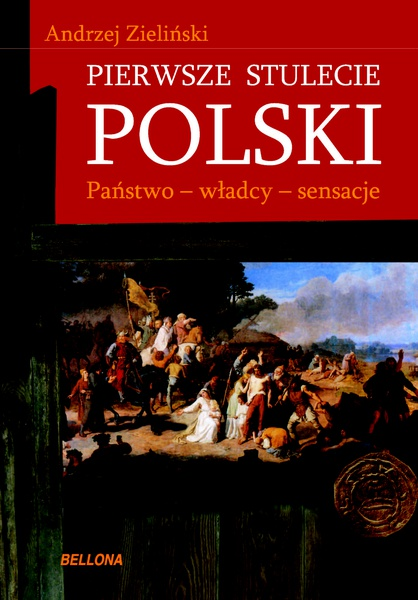 Pierwsze stulecie Polski. Państwo, władcy, sensacje