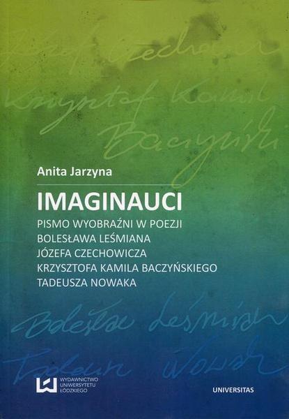 Imaginauci. Pismo wyobraźni w poezji Bolesława Leśmiana, Józefa Czechowicza, Krzysztofa Kamila Baczyńskiego, Tadeusza Nowaka