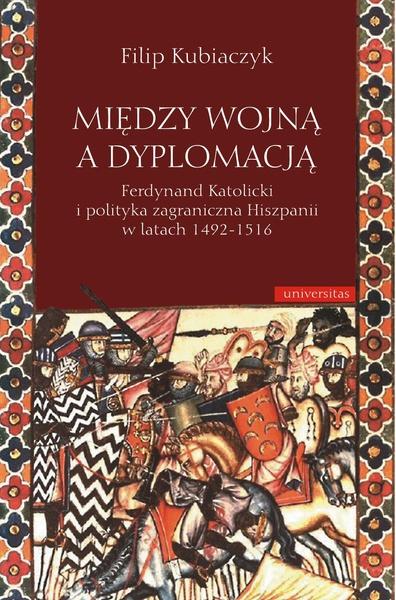 Między wojną a dyplomacją. Ferdynand Katolicki i polityka zagraniczna Hiszpanii w latach 1492-1516