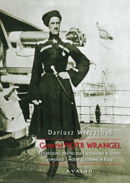 Generał Piotr Wrangel. Działalność polityczna i wojskowa w latach rewolucji i wojny domowej w Rosji.