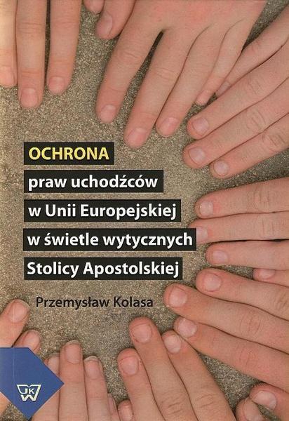 Ochrona praw uchodźców w Unii Europejskiej w świetle wytycznych Stolicy Apostolskiej