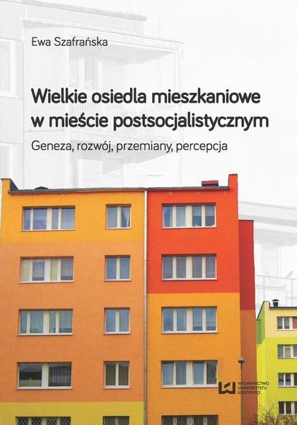 Wielkie osiedla mieszkaniowe w mieście postsocjalistycznym. Geneza, rozwój, przemiany, percepcja