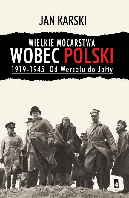 Wielkie mocarstwa wobec Polski 1919-1945. Od Wersalu do Jałty - Jan Karski