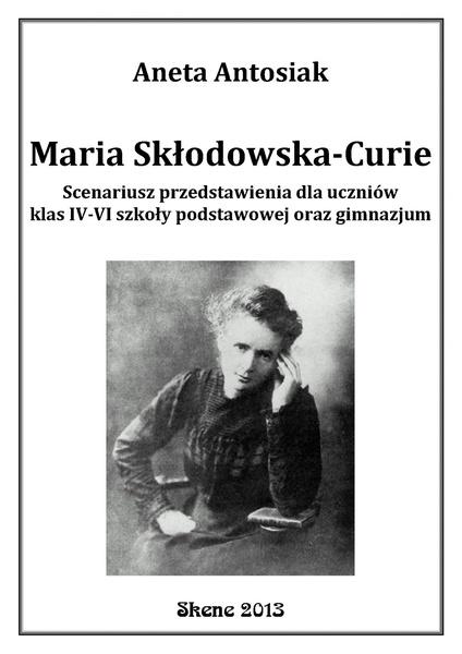 Maria Skłodowska-Curie. Scenariusz przedstawienia dla uczniów klas IV-VI szkoły podstawowej oraz gimnazjum