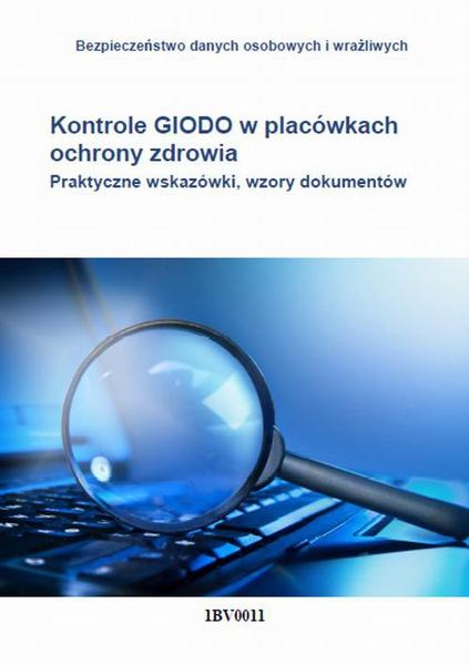 Kontrole GIODO w placówkach ochrony zdrowia. Praktyczne wskazówki, wzory dokumentów