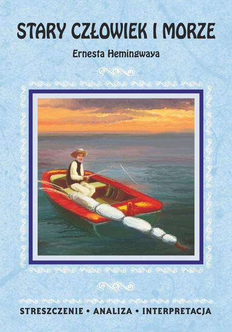Stary człowiek i morze Ernesta Hemingwaya. Streszczenie, analiza, interpretacja - Opracowanie zbiorowe