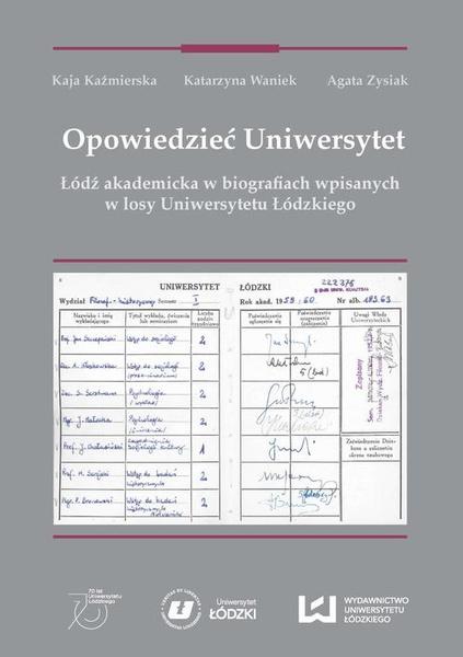 Opowiedzieć Uniwersytet. Łódź akademicka w biografiach wpisanych w losy Uniwersytetu Łódzkiego