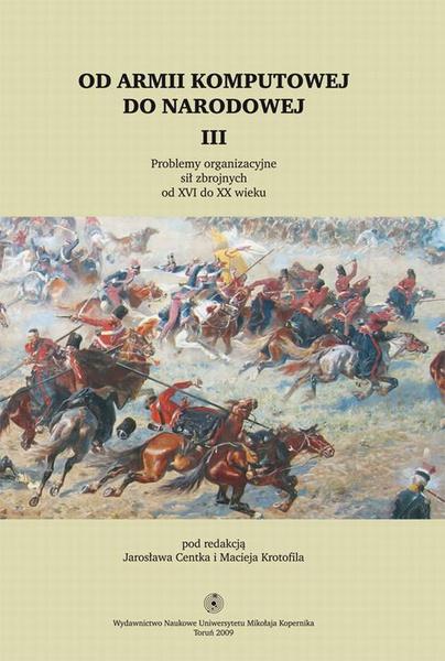 Od armii komputowej do narodowej, t. III. Problemy organizacyjne sił zbrojnych od XVI do XX wieku