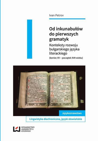 Od inkunabułów do pierwszych gramatyk. Konteksty rozwoju bułgarskiego języka literackiego (koniec XV – początek XVII wieku)