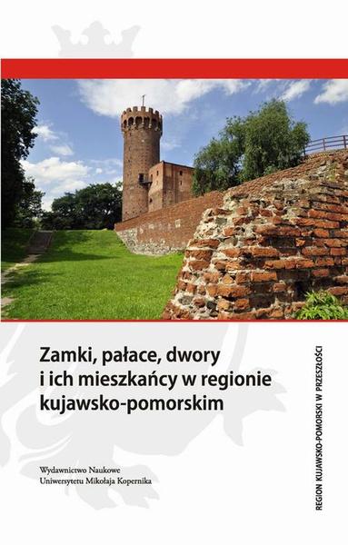 Zamki, pałace, dwory i ich mieszkańcy w regionie kujawsko-pomorskim