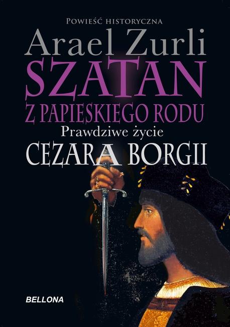 Szatan z papieskiego rodu. Prawdziwe życie Cezara Borgi - Arael Zurli