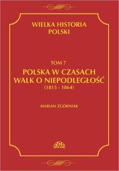 Wielka Historia Polski Tom 7 Polska w czasach walk o niepodległość (1815 - 1864)