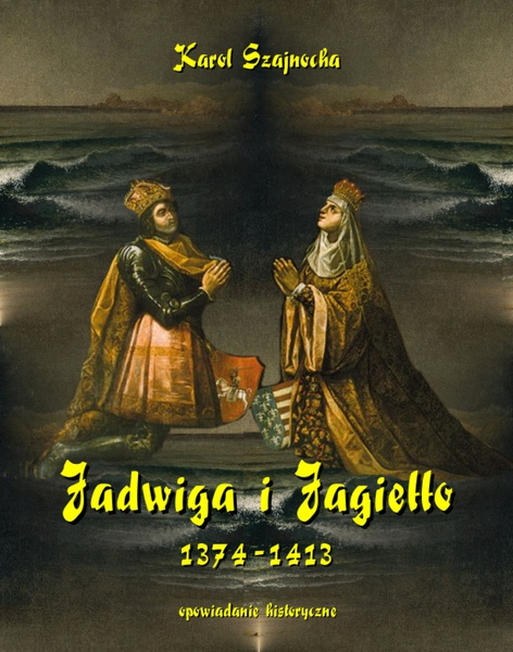 Jadwiga i Jagiełło 1374-1413 - opowiadanie historyczne