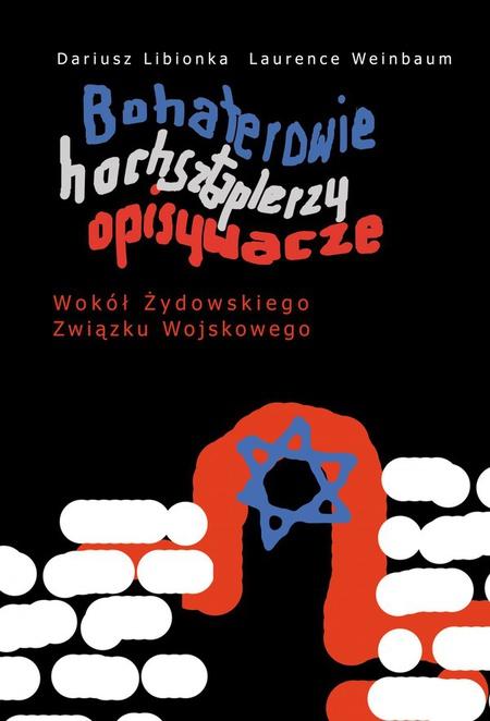 Bohaterowie, hochsztaplerzy, opisywacze. Wokół Żydowskiego Związku Wojskowego - Dariusz Libionka,Laurence Weinbaum
