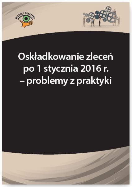 Oskładkowanie zleceń po 1 stycznia 2016 r. - problemy z praktyki
