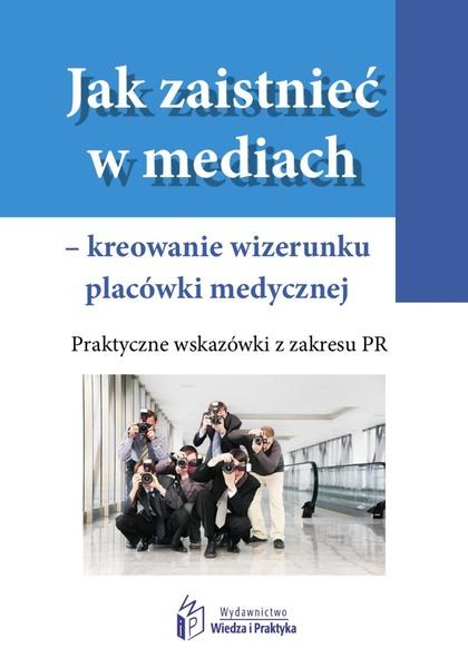 Jak zaistnieć w mediach - kreowanie wizerunku placówki medycznej. Praktyczne wskazówki z zakresu PR