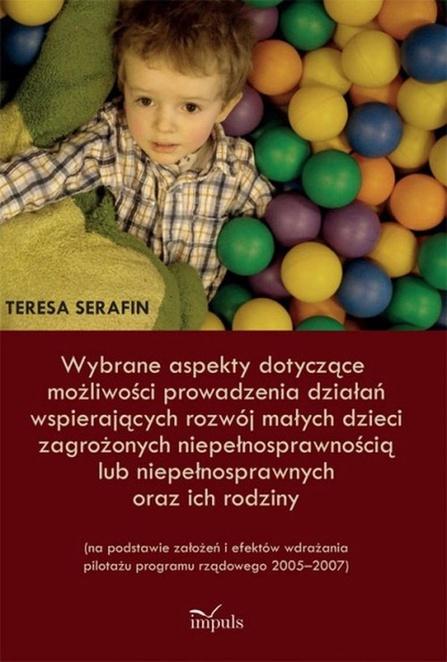 Wybrane aspekty dotyczące możliwości prowadzenia działań wspierających rozwój małych dzieci zagrożonych niepełnosprawnością lub niepełnosprawnych oraz ich rodziny - Teresa Serafin