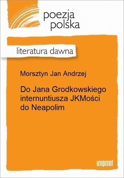 Do Jana Grodkowskiego internuntiusza JKMości do Neapolim