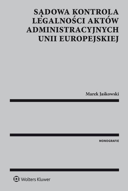 Sądowa kontrola legalności aktów administracyjnych Unii Europejskiej - Marek Jaśkowski