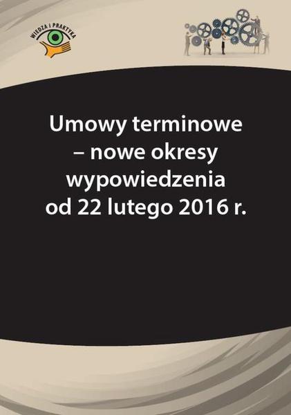 Umowy terminowe - nowe okresy wypowiedzenia od 22 lutego 2016 r.