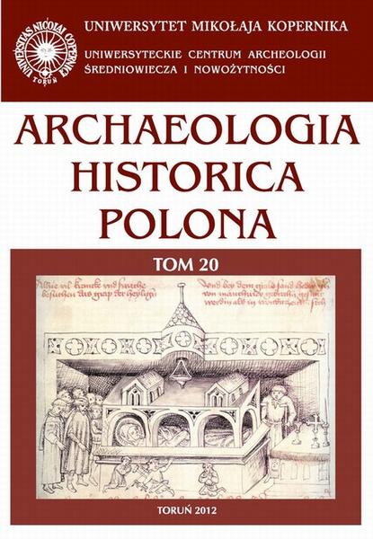Archaeologia Historica Polona, t. 20. Regiony. rzemiosła, kategorie - archeologia późnego średniowiecza i czasów nowożytnych w uwarunkowaniach nowego ustroju