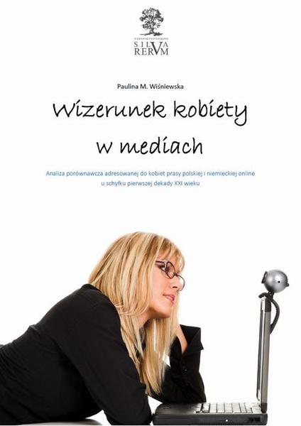 Wizerunek kobiety w mediach.  Analiza porównawcza tematyki poświęconej kobietom w prasie polskiej i niemieckiej u schyłku pierwszej dekady XXI wieku