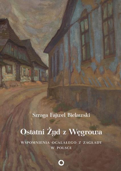 Ostatni Żyd z Węgrowa. Wspomnienia ocalałego z Zagłady