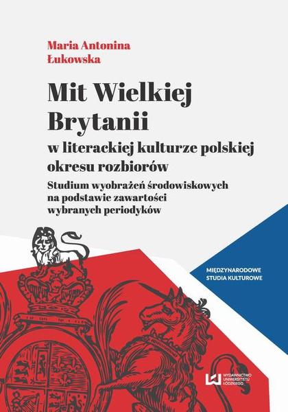 Mit Wielkiej Brytanii w literackiej kulturze polskiej okresu rozbiorów. Studium wyobrażeń środowiskowych na podstawie zawartości wybranych periodyków