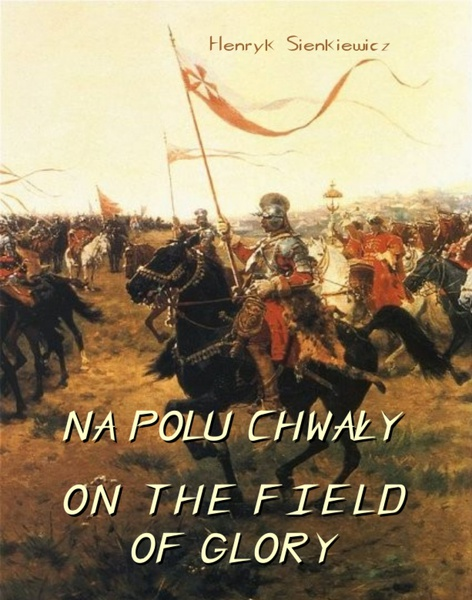 Na polu chwały. Powieść historyczna z czasów króla Jana Sobieskiego.  On The Field of Glory. On the Field of Glory An Historical Novel of the Time of King John Sobieski.