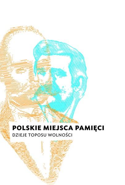Polskie miejsca pamięci. Dzieje toposu wolności